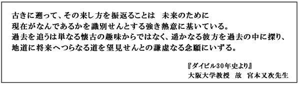 ダイビルメッセージ  古きに遡って、その来し方を振返ることは 未来のために 現在がなんであるかを識別せんとする強気熱意に基づいている。過去を追うは単なる懐古の趣味からではなく、遥かなる彼方を過去の中に探り、地道に将来へつらなる道を望見せんとの謙虚なる念願にいずる。ダイビル30史より 大阪大学教授 故 宮本又次